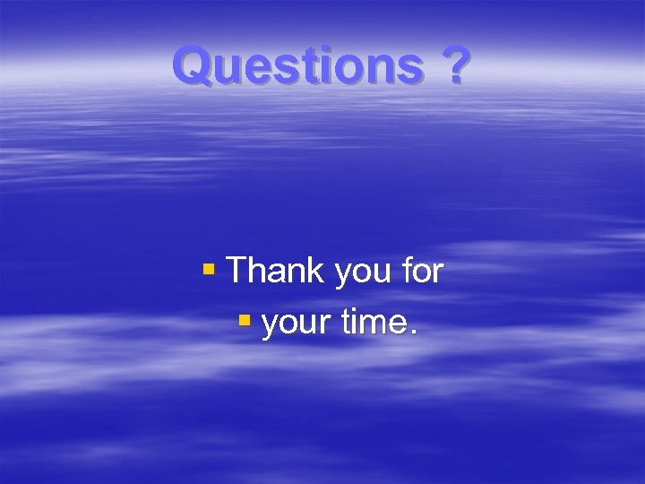 Questions ? § Thank you for § your time.