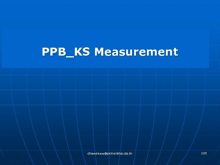 PPB_KS Measurement chaweeww@cementhai. co. th 103