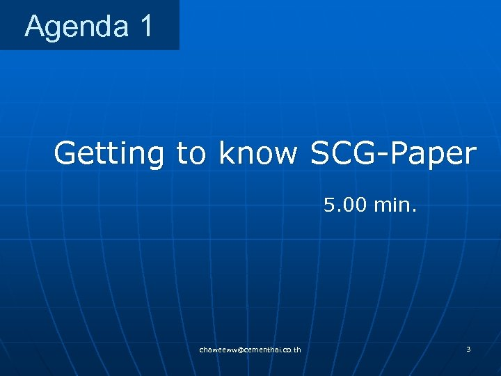 Agenda 1 Getting to know SCG-Paper 5. 00 min. chaweeww@cementhai. co. th 3