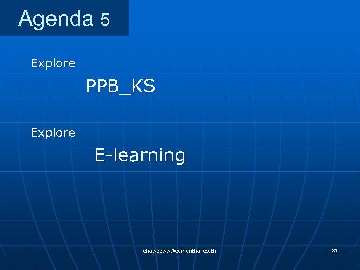 Agenda 5 Explore PPB_KS Explore E-learning chaweeww@cementhai. co. th 81