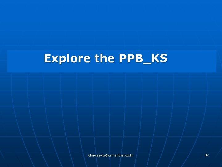 Explore the PPB_KS chaweeww@cementhai. co. th 82
