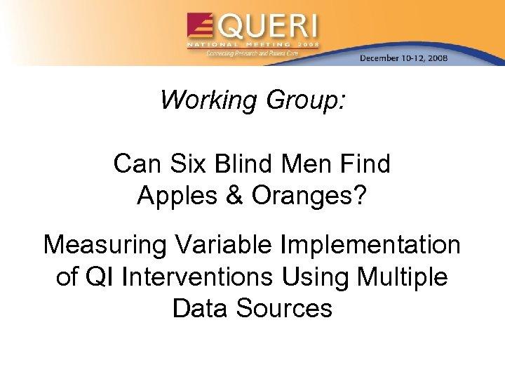 Working Group: Can Six Blind Men Find Apples & Oranges? Measuring Variable Implementation of