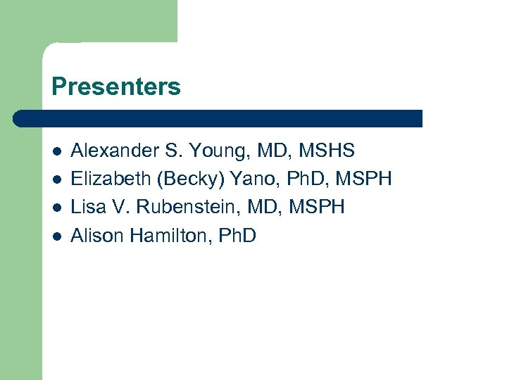 Presenters l l Alexander S. Young, MD, MSHS Elizabeth (Becky) Yano, Ph. D, MSPH