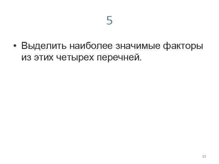5 • Выделить наиболее значимые факторы из этих четырех перечней. 13