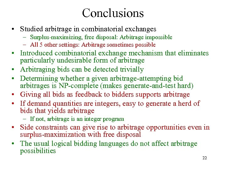 Conclusions • Studied arbitrage in combinatorial exchanges – Surplus-maximizing, free disposal: Arbitrage impossible –