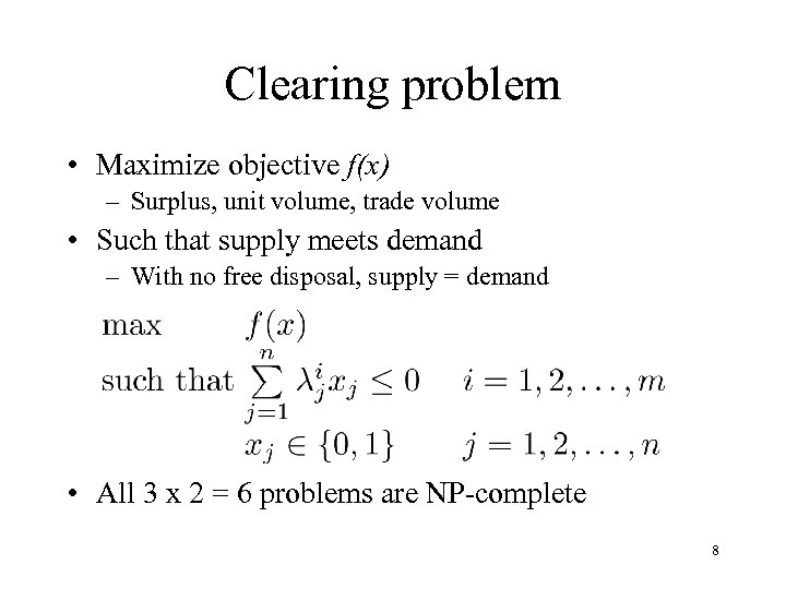 Clearing problem • Maximize objective f(x) – Surplus, unit volume, trade volume • Such