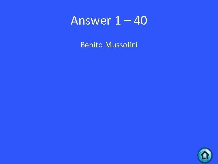 Answer 1 – 40 Benito Mussolini