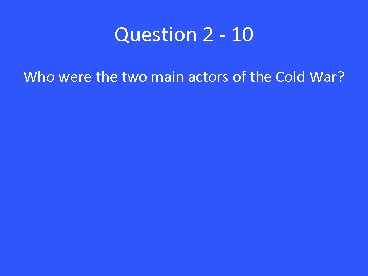Question 2 - 10 Who were the two main actors of the Cold War?