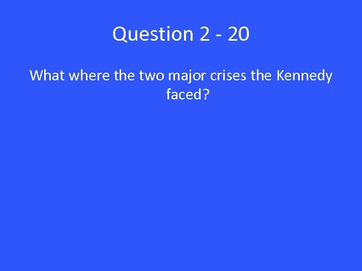 Question 2 - 20 What where the two major crises the Kennedy faced?