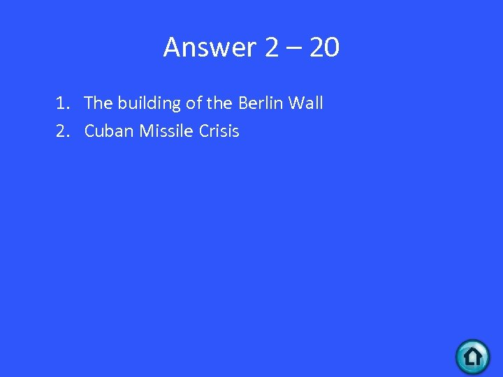 Answer 2 – 20 1. The building of the Berlin Wall 2. Cuban Missile