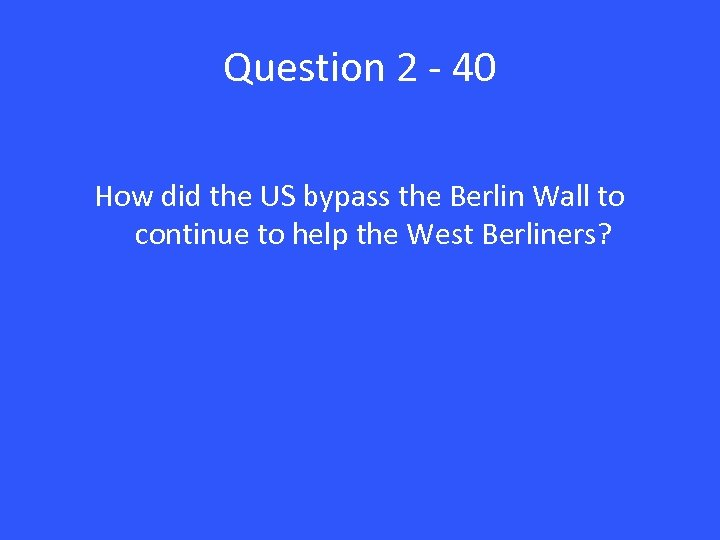 Question 2 - 40 How did the US bypass the Berlin Wall to continue