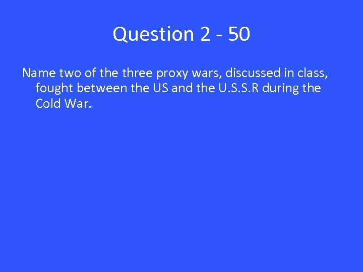 Question 2 - 50 Name two of the three proxy wars, discussed in class,