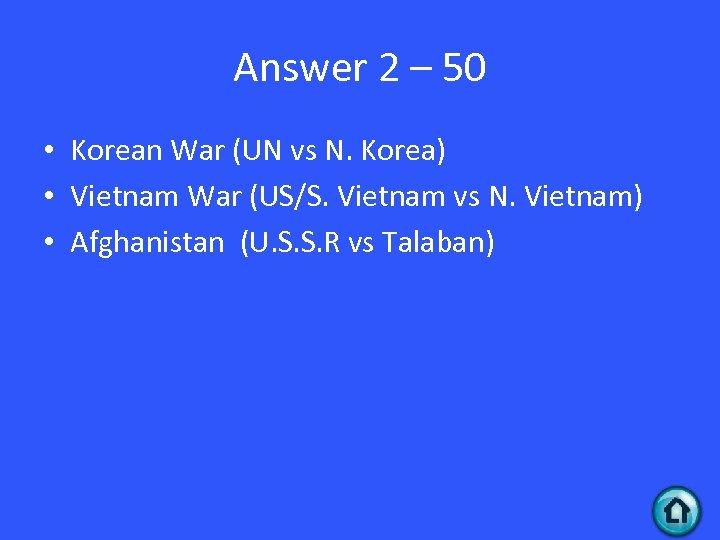 Answer 2 – 50 • Korean War (UN vs N. Korea) • Vietnam War