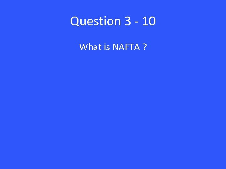 Question 3 - 10 What is NAFTA ?