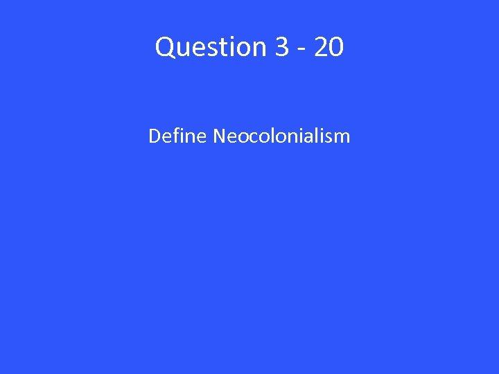 Question 3 - 20 Define Neocolonialism