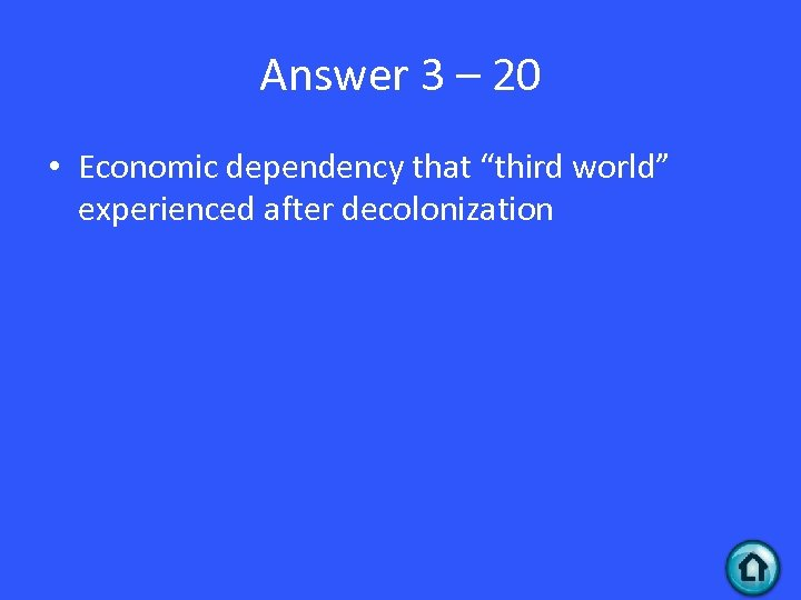 """Answer 3 – 20 • Economic dependency that """"third world"""" experienced after decolonization"""