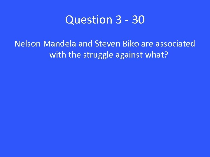 Question 3 - 30 Nelson Mandela and Steven Biko are associated with the struggle