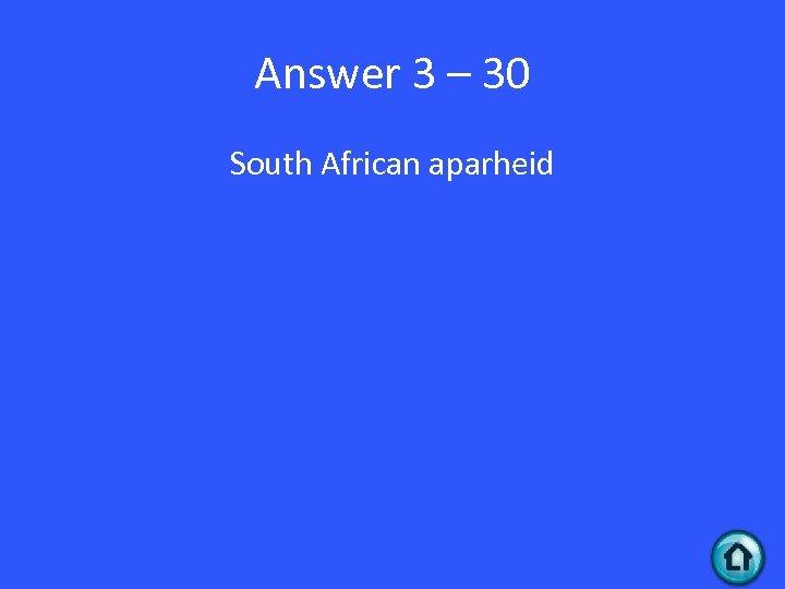 Answer 3 – 30 South African aparheid