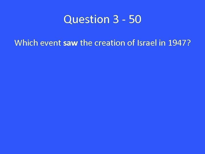 Question 3 - 50 Which event saw the creation of Israel in 1947?