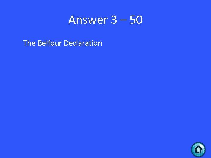 Answer 3 – 50 The Belfour Declaration