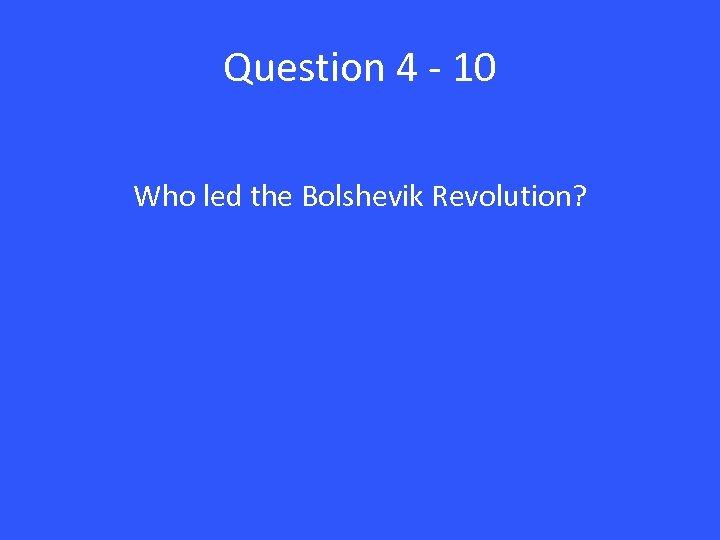Question 4 - 10 Who led the Bolshevik Revolution?