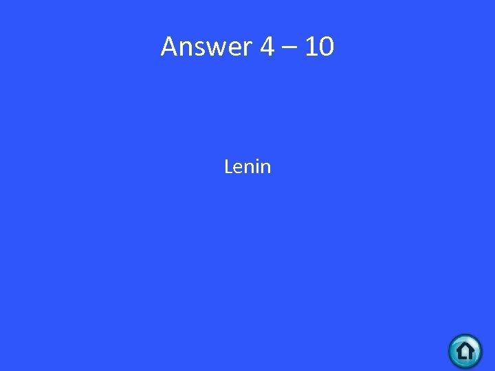 Answer 4 – 10 Lenin