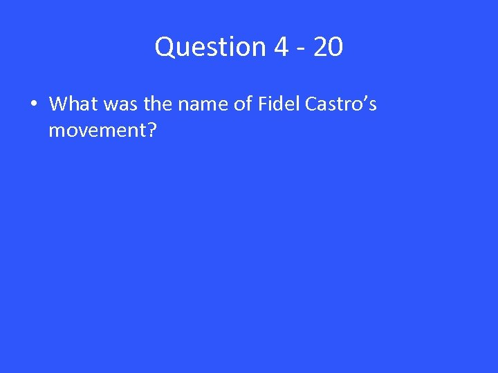 Question 4 - 20 • What was the name of Fidel Castro's movement?