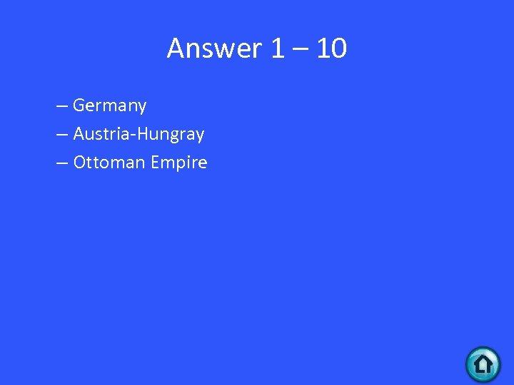 Answer 1 – 10 – Germany – Austria-Hungray – Ottoman Empire