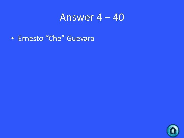 """Answer 4 – 40 • Ernesto """"Che"""" Guevara"""