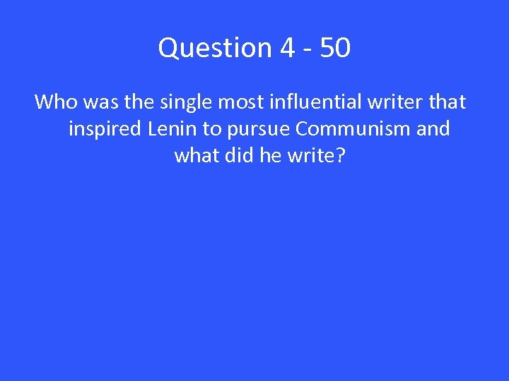 Question 4 - 50 Who was the single most influential writer that inspired Lenin