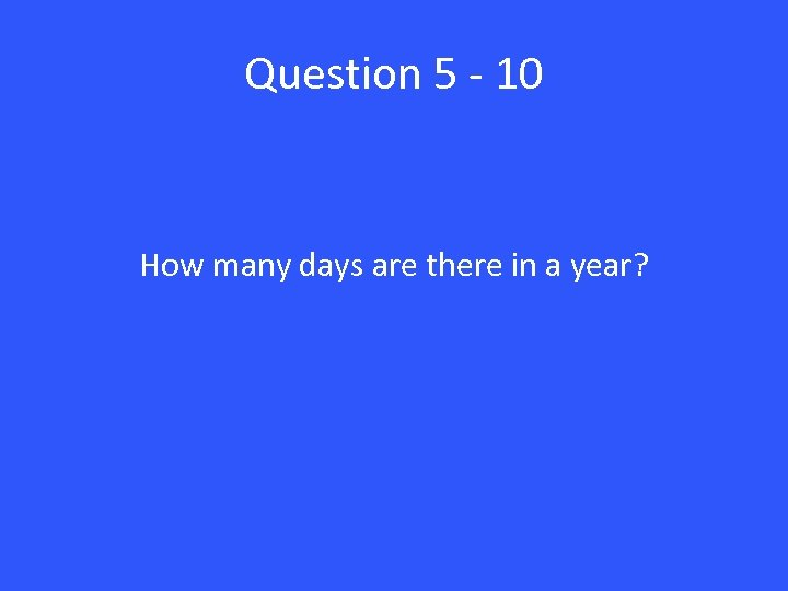 Question 5 - 10 How many days are there in a year?