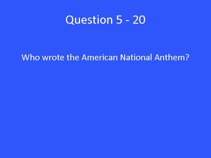 Question 5 - 20 Who wrote the American National Anthem?