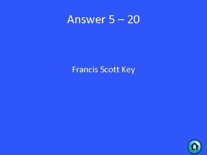 Answer 5 – 20 Francis Scott Key