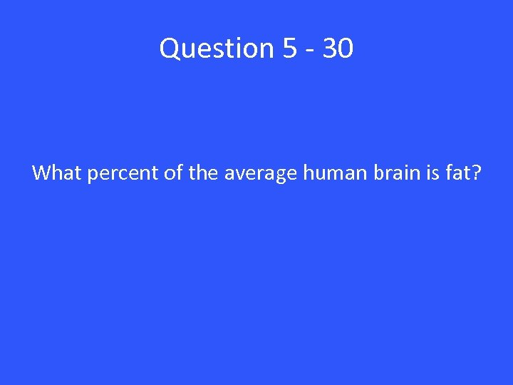 Question 5 - 30 What percent of the average human brain is fat?