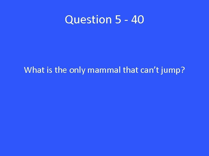 Question 5 - 40 What is the only mammal that can't jump?