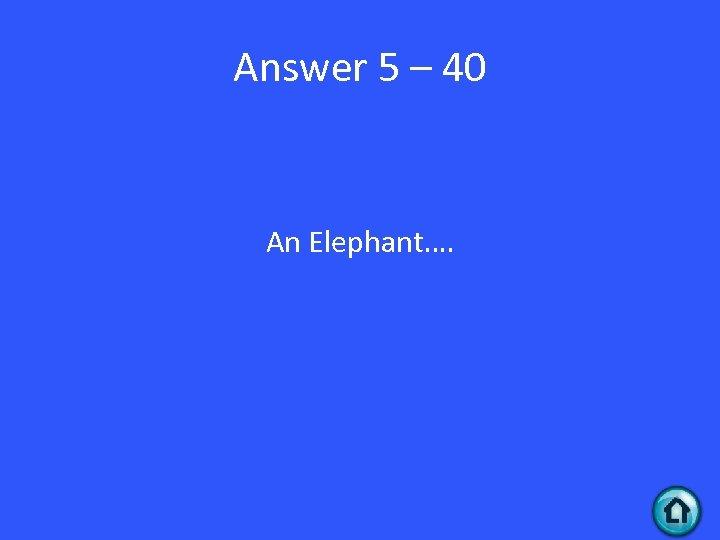 Answer 5 – 40 An Elephant….