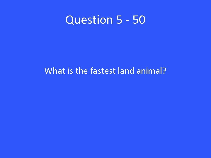 Question 5 - 50 What is the fastest land animal?