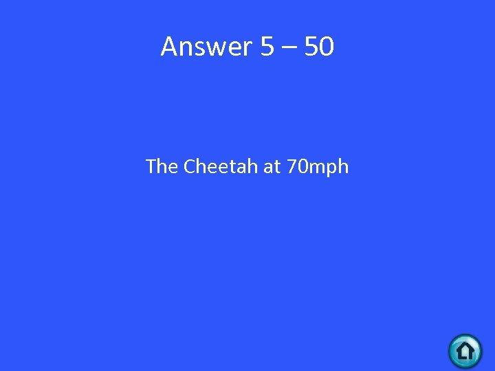Answer 5 – 50 The Cheetah at 70 mph