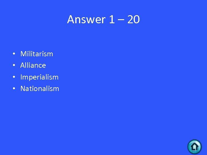 Answer 1 – 20 • • Militarism Alliance Imperialism Nationalism