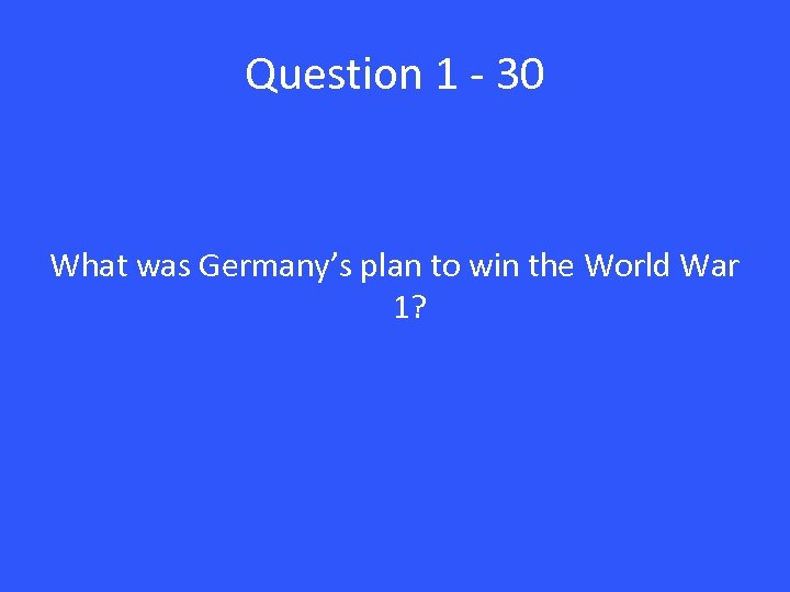 Question 1 - 30 What was Germany's plan to win the World War 1?
