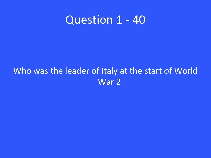 Question 1 - 40 Who was the leader of Italy at the start of