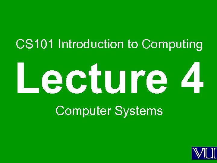 CS 101 Introduction to Computing Lecture 4 Computer Systems