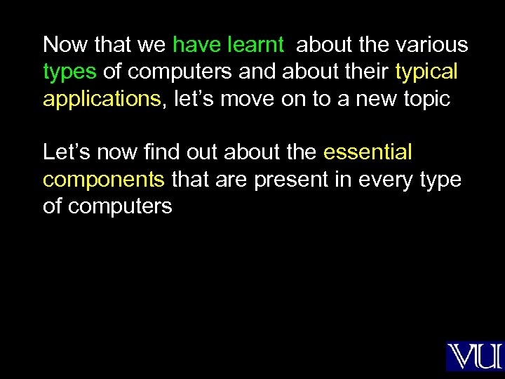 Now that we have learnt about the various types of computers and about their