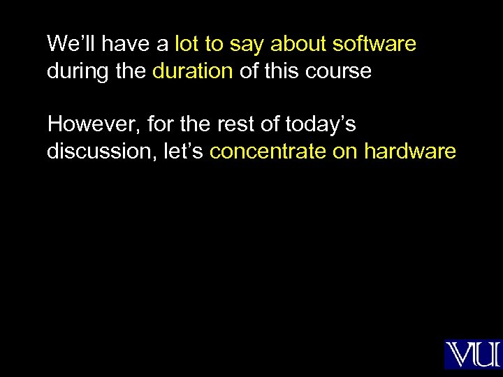 We'll have a lot to say about software during the duration of this course