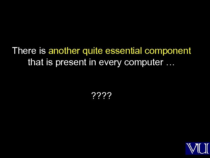 There is another quite essential component that is present in every computer … ?