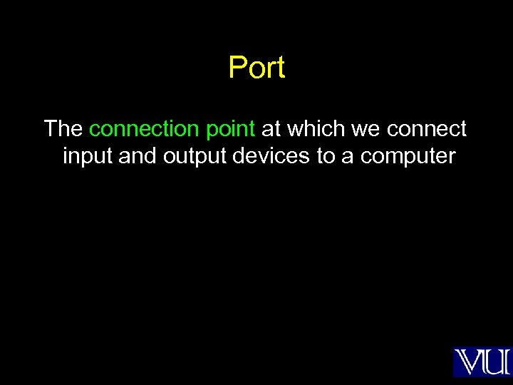 Port The connection point at which we connect input and output devices to a