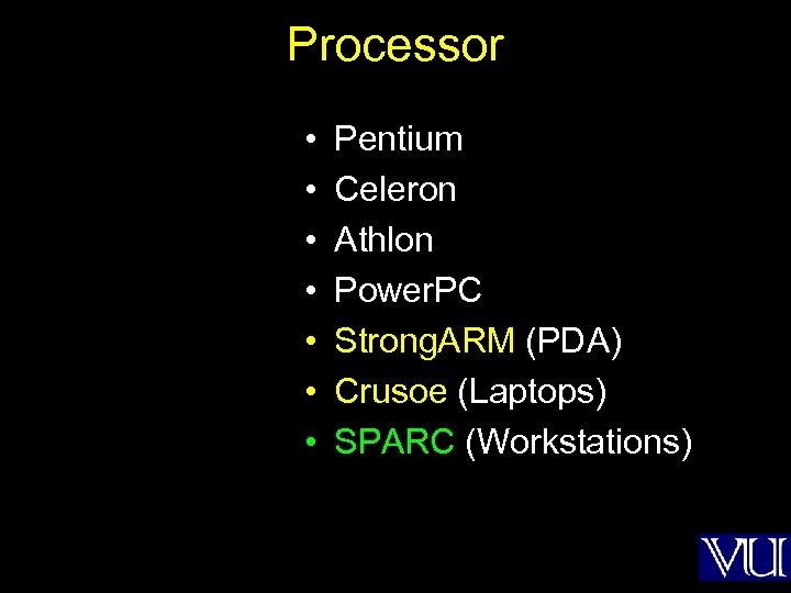 Processor • • Pentium Celeron Athlon Power. PC Strong. ARM (PDA) Crusoe (Laptops) SPARC
