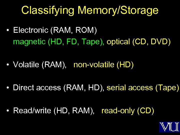 Classifying Memory/Storage • Electronic (RAM, ROM) magnetic (HD, FD, Tape), optical (CD, DVD) •