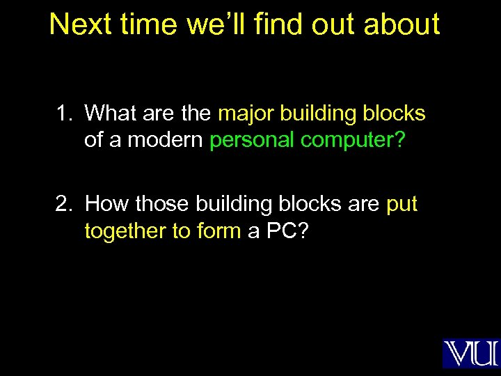 Next time we'll find out about 1. What are the major building blocks of