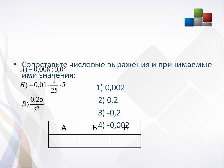 • Сопоставьте числовые выражения и принимаемые ими значения: 1) 0, 002 2) 0,